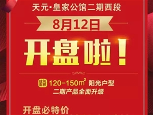 天元皇家公馆二期西段8月12日盛大开盘啦!欢迎来选房!