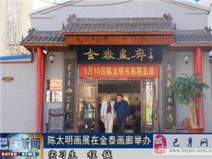 【巴彦网】金泰画廊邀请中国画大家陈大羽、顾青蛟先生的得意弟子陈太明