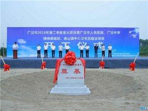 5月29日上午,广汉市人民医院、广汉中学等项目开工,总投资23.75亿