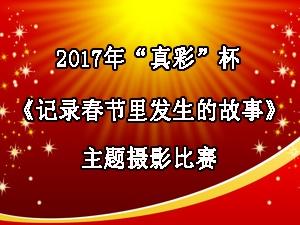 """2017年""""真彩""""杯《记录春节里发生的故事》主题摄影比赛"""