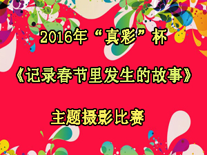 """2016年""""真彩""""杯《记录春节里发生的故事》主题摄影比赛"""