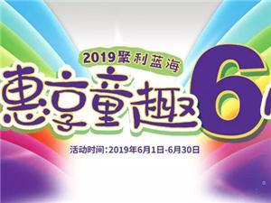 2019聚利蓝海 惠享童趣六月