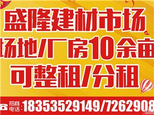 莱阳盛隆建材市场-场地/厂房十余亩对外招租!(整租,分租)
